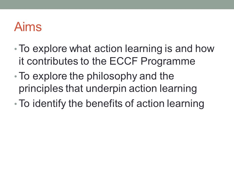 Aims To explore what action learning is and how it contributes to the ECCF Programme.