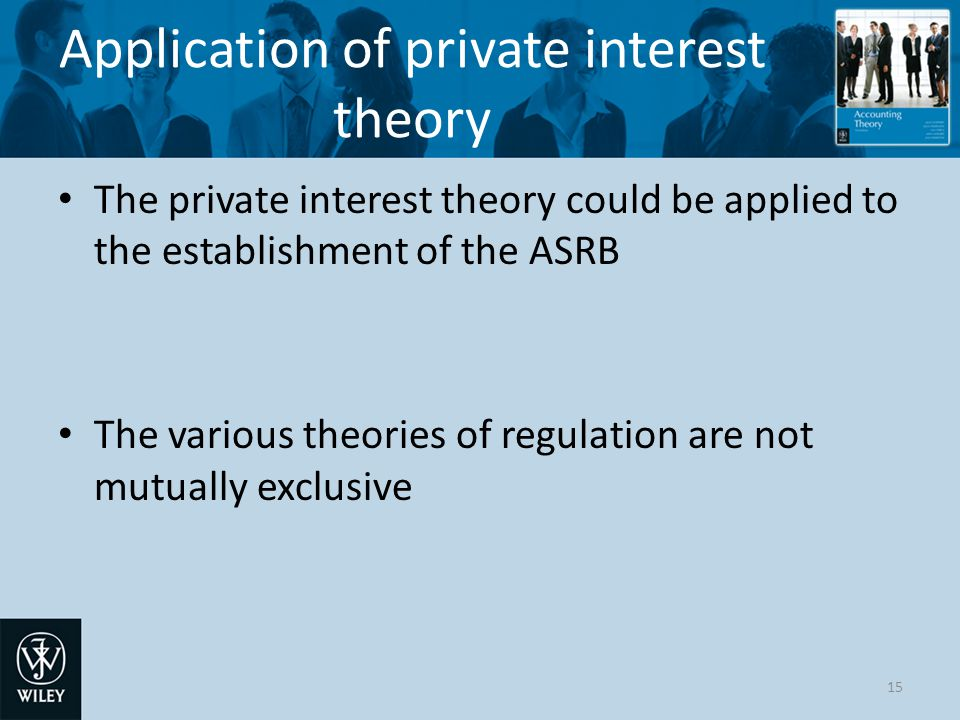 private interest theory of accounting regulation Public interest theory is a part of welfare economics and emphasizes that regulation should maximize social welfare and that regulation is the result of a cost/benefit analysis done to determine if the cost to improve the operation of the market outweighs the amount of increased social welfare.