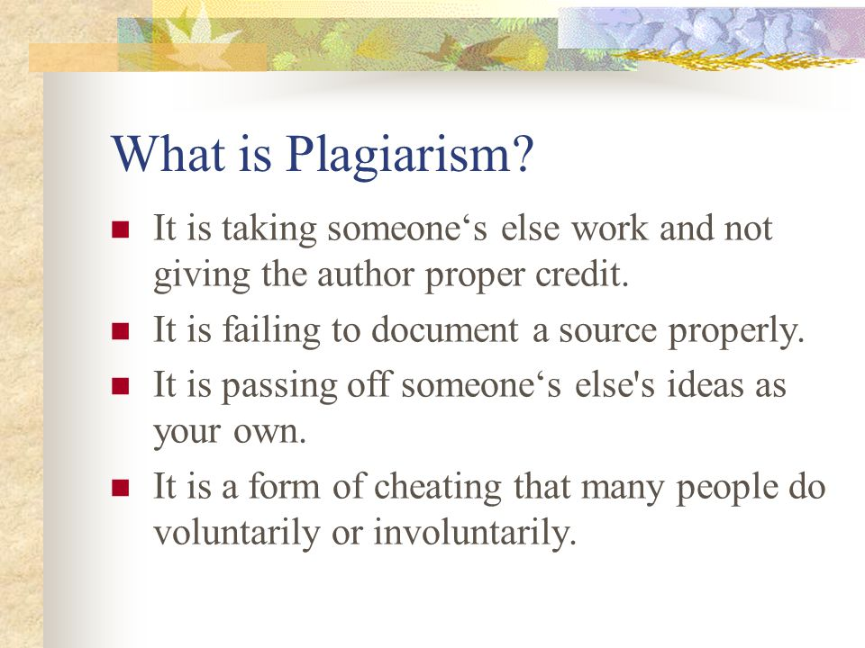 What is Plagiarism It is taking someone's else work and not giving the author proper credit. It is failing to document a source properly.