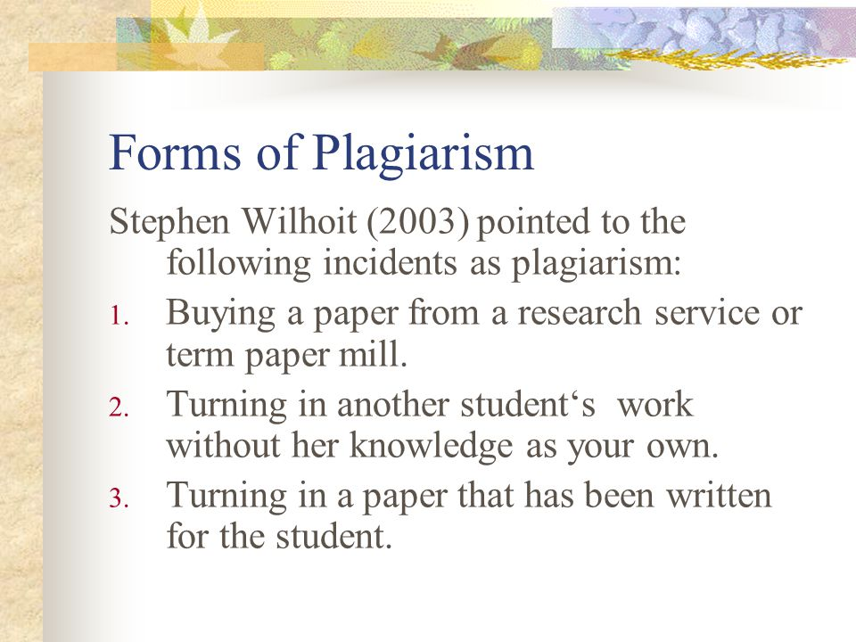 Forms of Plagiarism Stephen Wilhoit (2003) pointed to the following incidents as plagiarism: