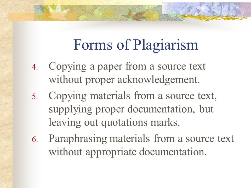 Forms of Plagiarism Copying a paper from a source text without proper acknowledgement.