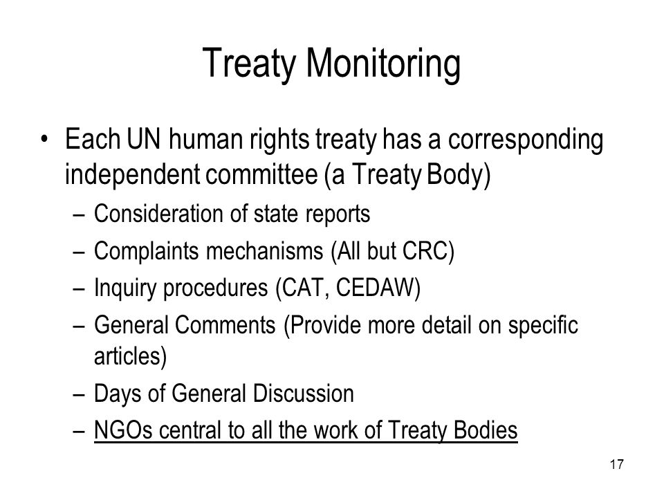 Treaty Monitoring Each UN human rights treaty has a corresponding independent committee (a Treaty Body)