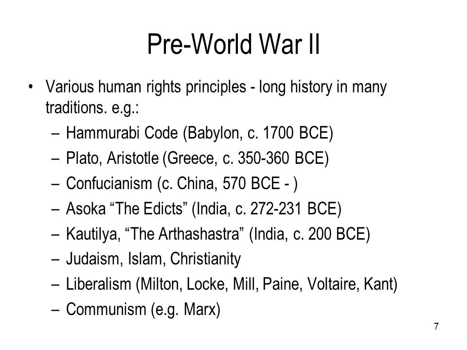 Pre-World War II Various human rights principles - long history in many traditions. e.g.: Hammurabi Code (Babylon, c. 1700 BCE)