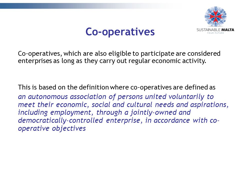 Co-operatives Co-operatives, which are also eligible to participate are considered enterprises as long as they carry out regular economic activity.