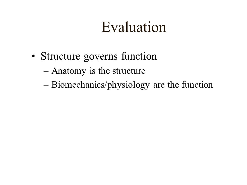 Evaluation Structure governs function Anatomy is the structure