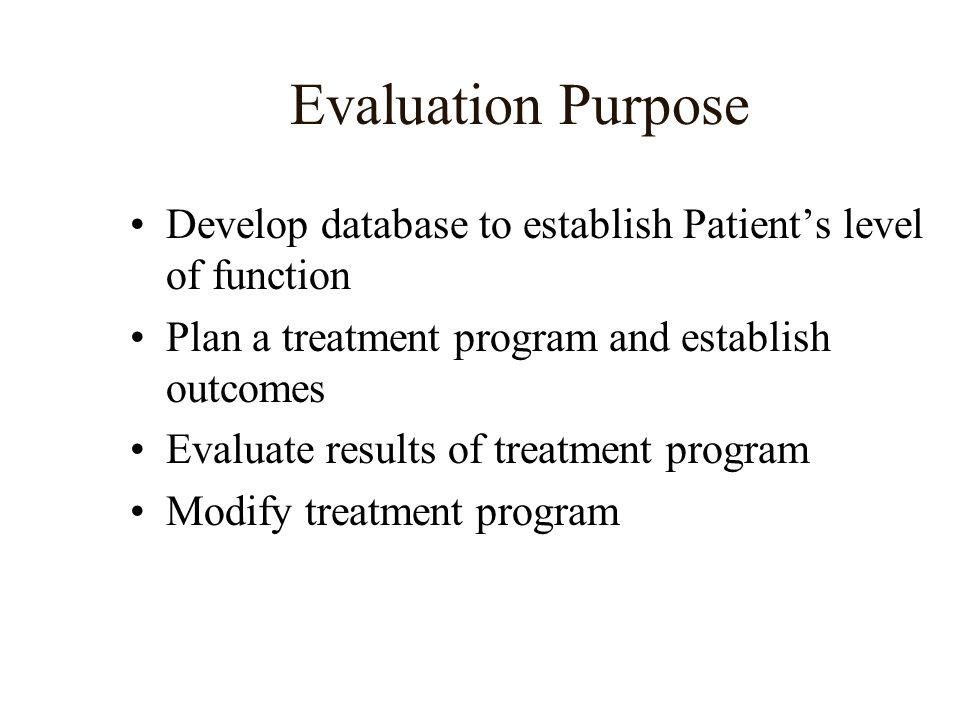 Evaluation Purpose Develop database to establish Patient's level of function. Plan a treatment program and establish outcomes.