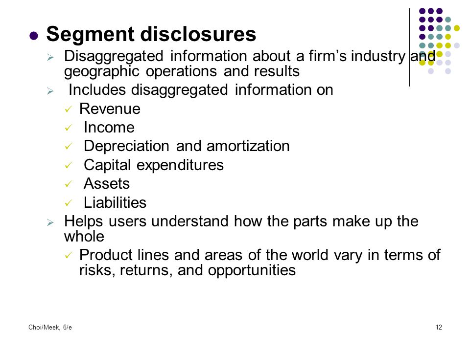 Segment disclosures Disaggregated information about a firm's industry and geographic operations and results.