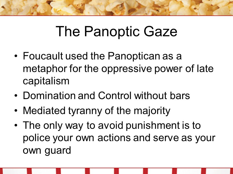 The Panoptic Gaze Foucault used the Panoptican as a metaphor for the oppressive power of late capitalism.