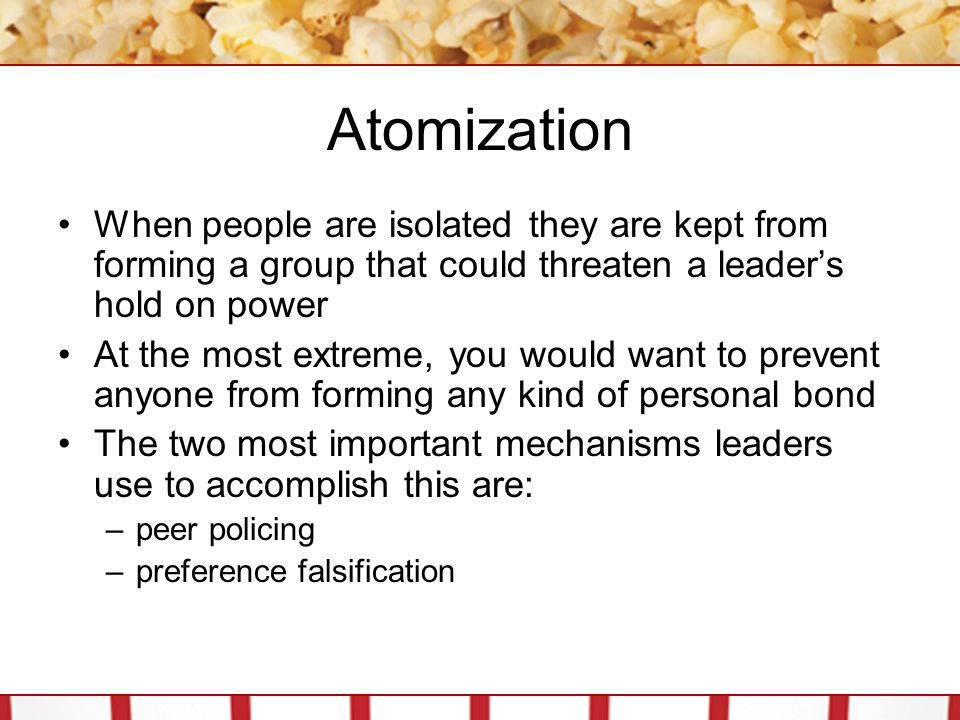Atomization When people are isolated they are kept from forming a group that could threaten a leader's hold on power.