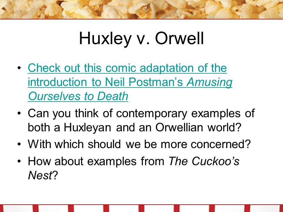 Huxley v. Orwell Check out this comic adaptation of the introduction to Neil Postman's Amusing Ourselves to Death.