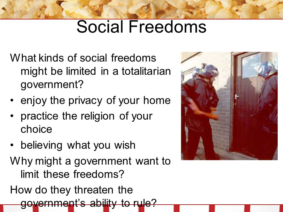 Social Freedoms What kinds of social freedoms might be limited in a totalitarian government enjoy the privacy of your home.