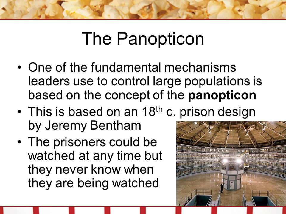 The Panopticon One of the fundamental mechanisms leaders use to control large populations is based on the concept of the panopticon.