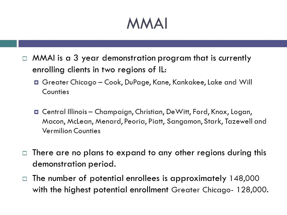 MMAI MMAI is a 3 year demonstration program that is currently enrolling clients in two regions of IL:
