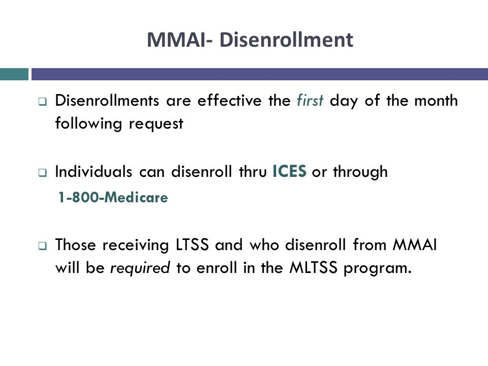 MMAI- Disenrollment Disenrollments are effective the first day of the month following request. Individuals can disenroll thru ICES or through.