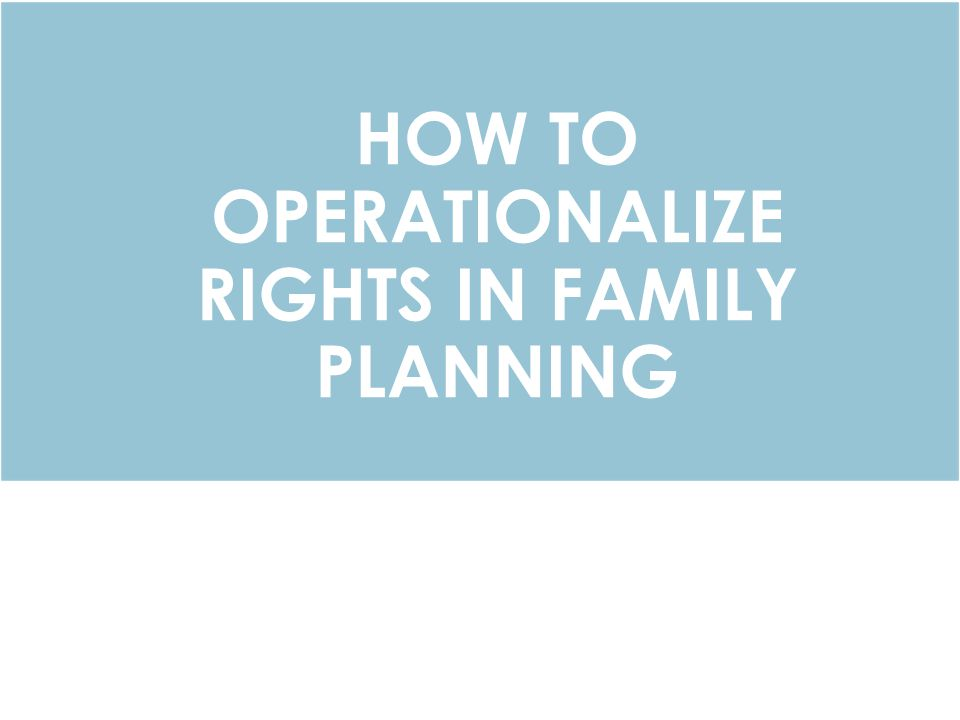 HOW TO OPERATIONALIZE RIGHTS IN FAMILY PLANNING