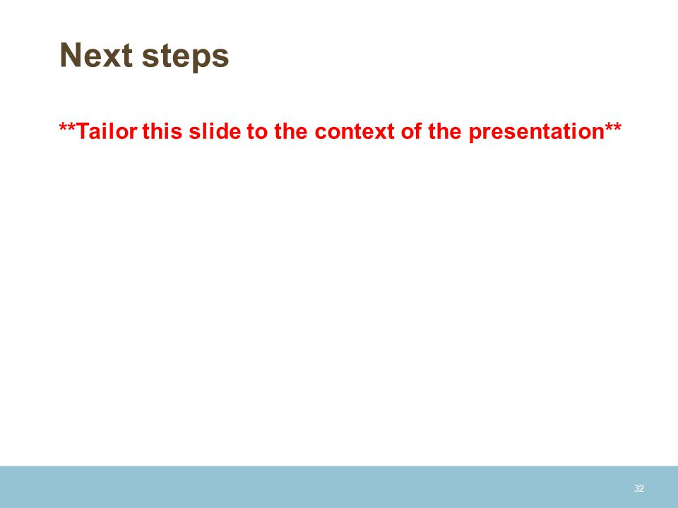 Next steps **Tailor this slide to the context of the presentation**
