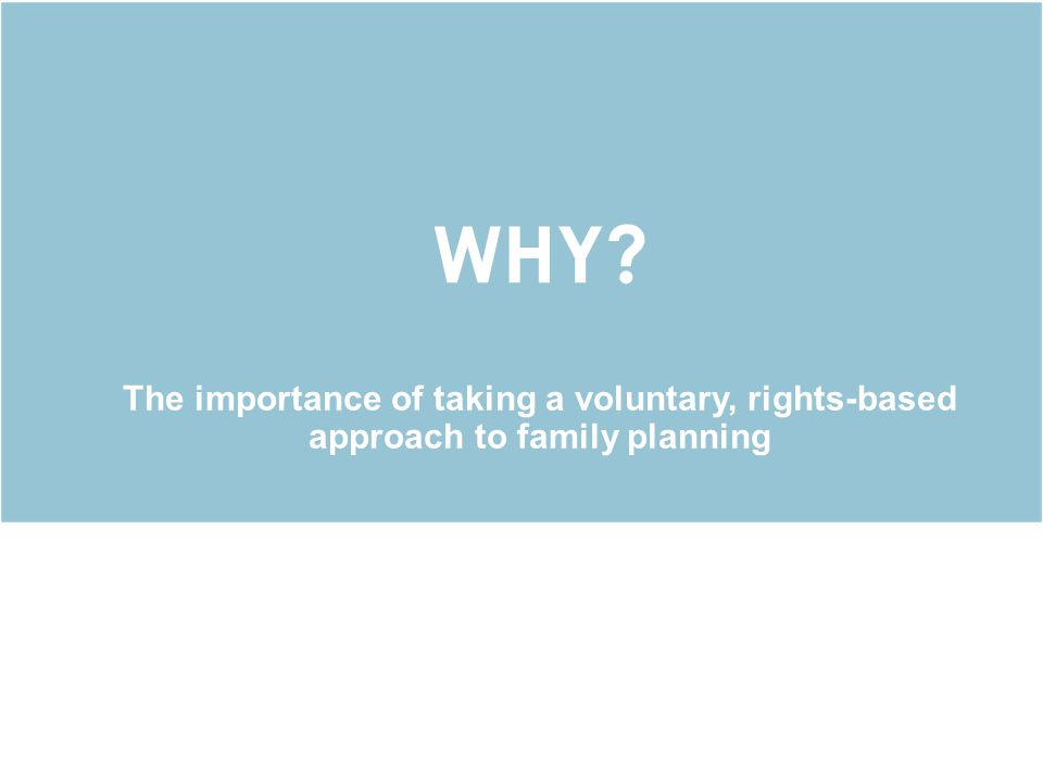 WHY The importance of taking a voluntary, rights-based approach to family planning.