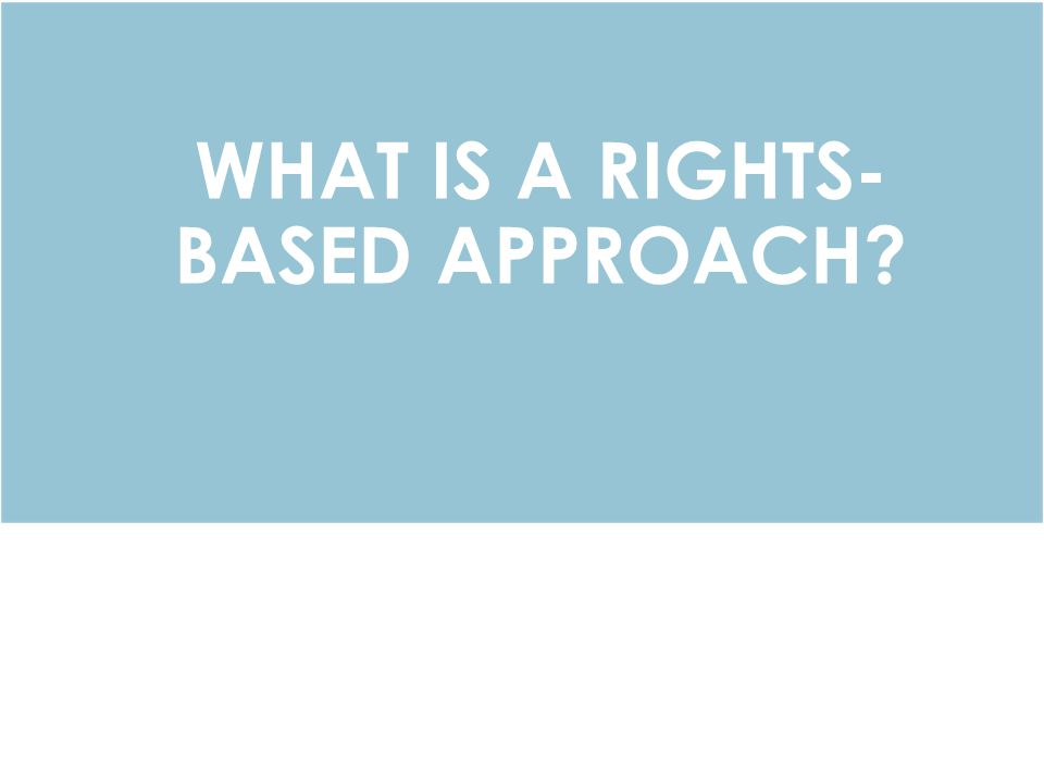 WHAT IS A RIGHTS- BASED APPROACH