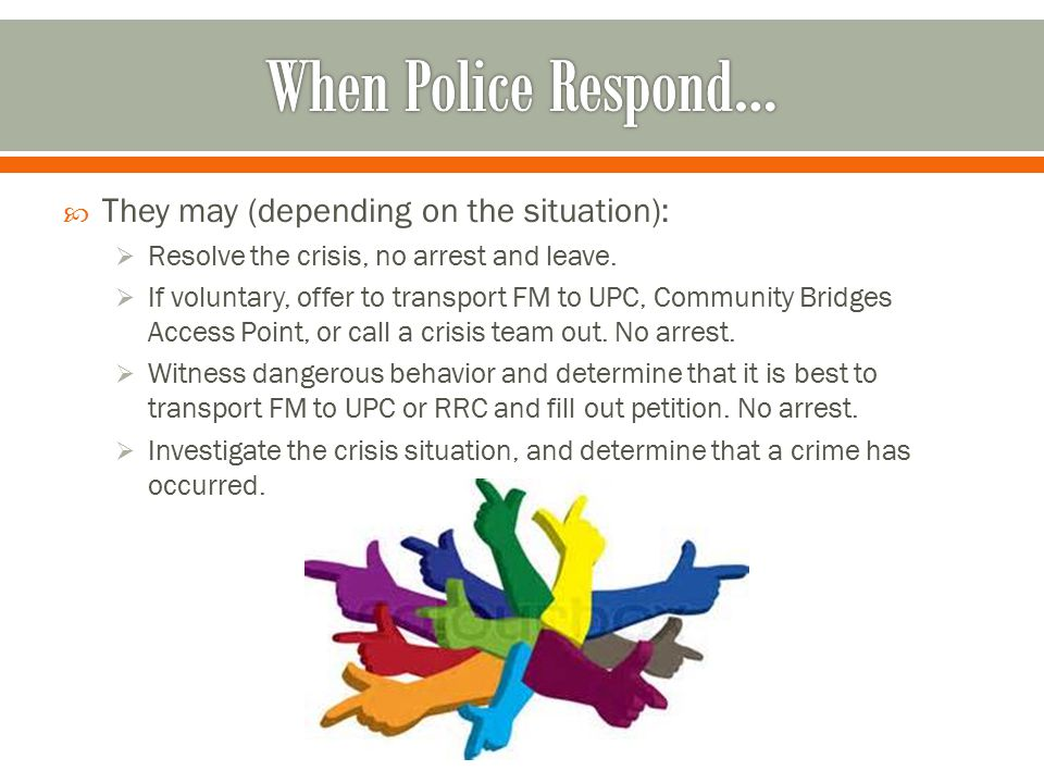 When Police Respond… They may (depending on the situation):