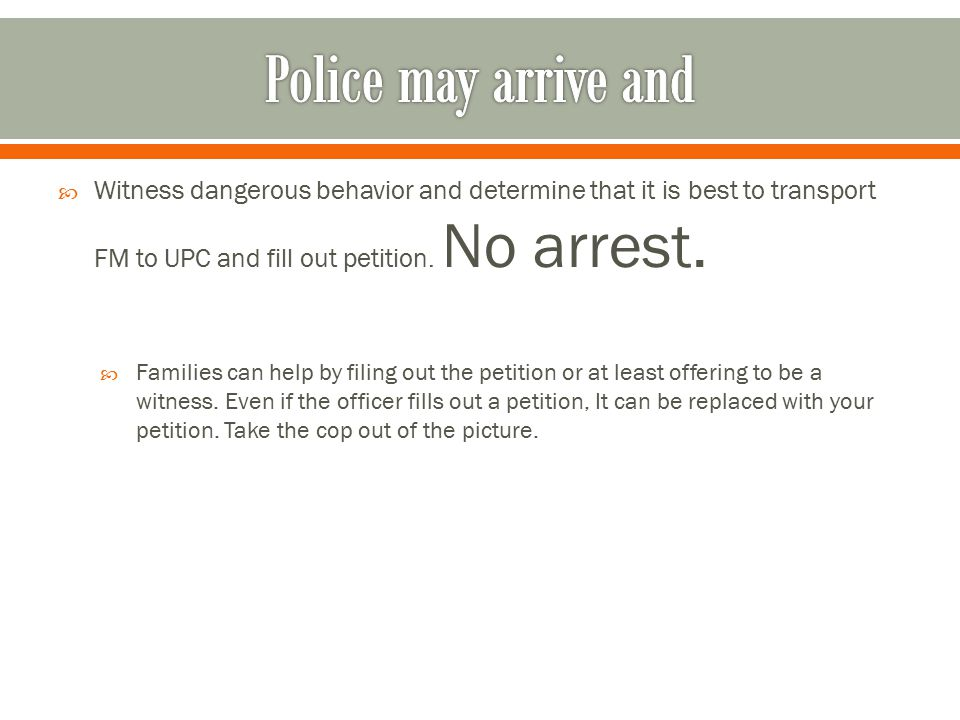 Police may arrive and Witness dangerous behavior and determine that it is best to transport FM to UPC and fill out petition. No arrest.