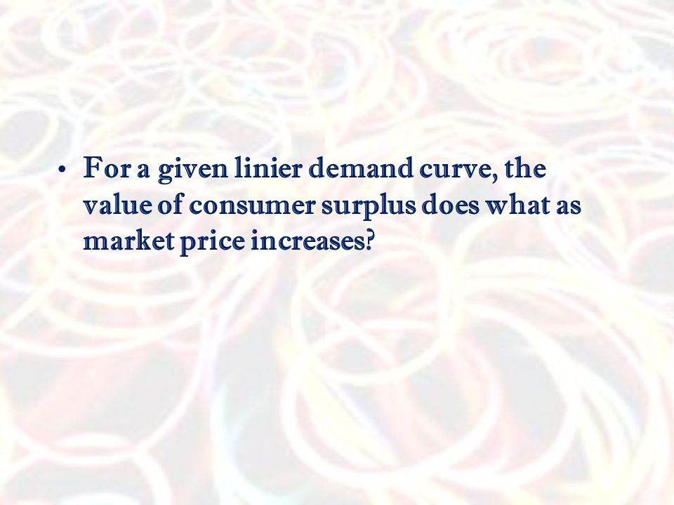 For a given linier demand curve, the value of consumer surplus does what as market price increases
