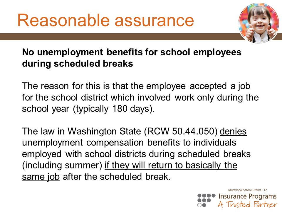 Reasonable assurance No unemployment benefits for school employees during scheduled breaks.