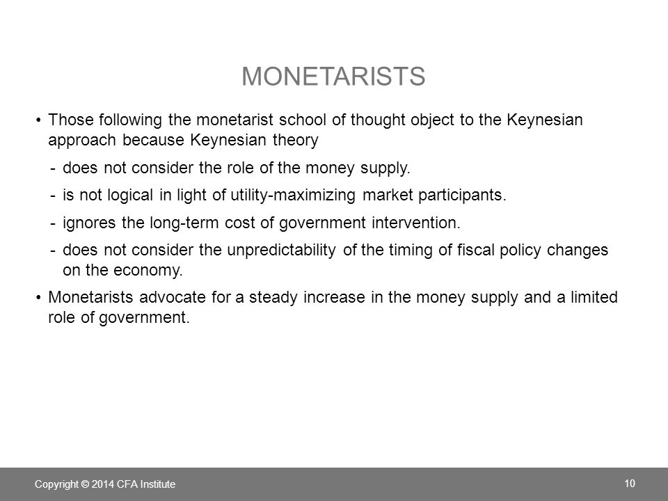Monetarists Those following the monetarist school of thought object to the Keynesian approach because Keynesian theory.