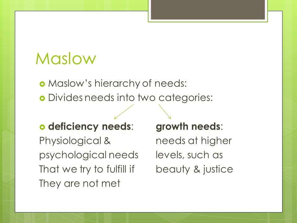 Maslow Maslow's hierarchy of needs: Divides needs into two categories:
