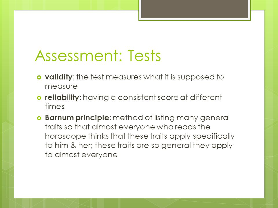 Assessment: Tests validity: the test measures what it is supposed to measure. reliability: having a consistent score at different times.