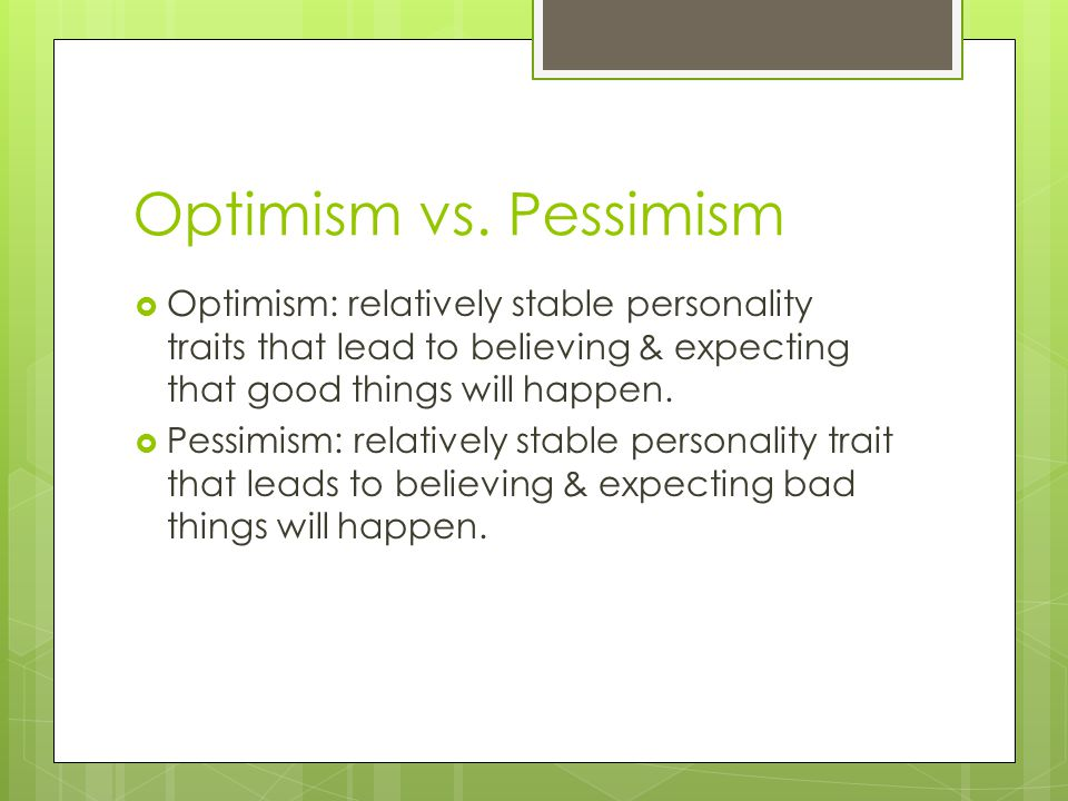 Optimism vs. Pessimism Optimism: relatively stable personality traits that lead to believing & expecting that good things will happen.