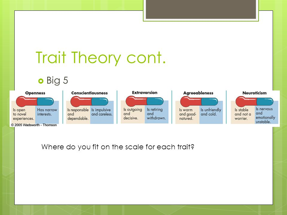 Trait Theory cont. Big 5 Where do you fit on the scale for each trait