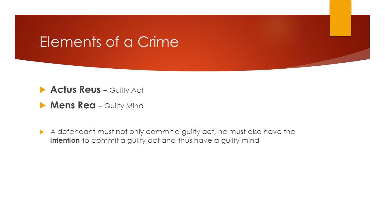 Elements of a Crime Actus Reus – Guilty Act Mens Rea – Guilty Mind