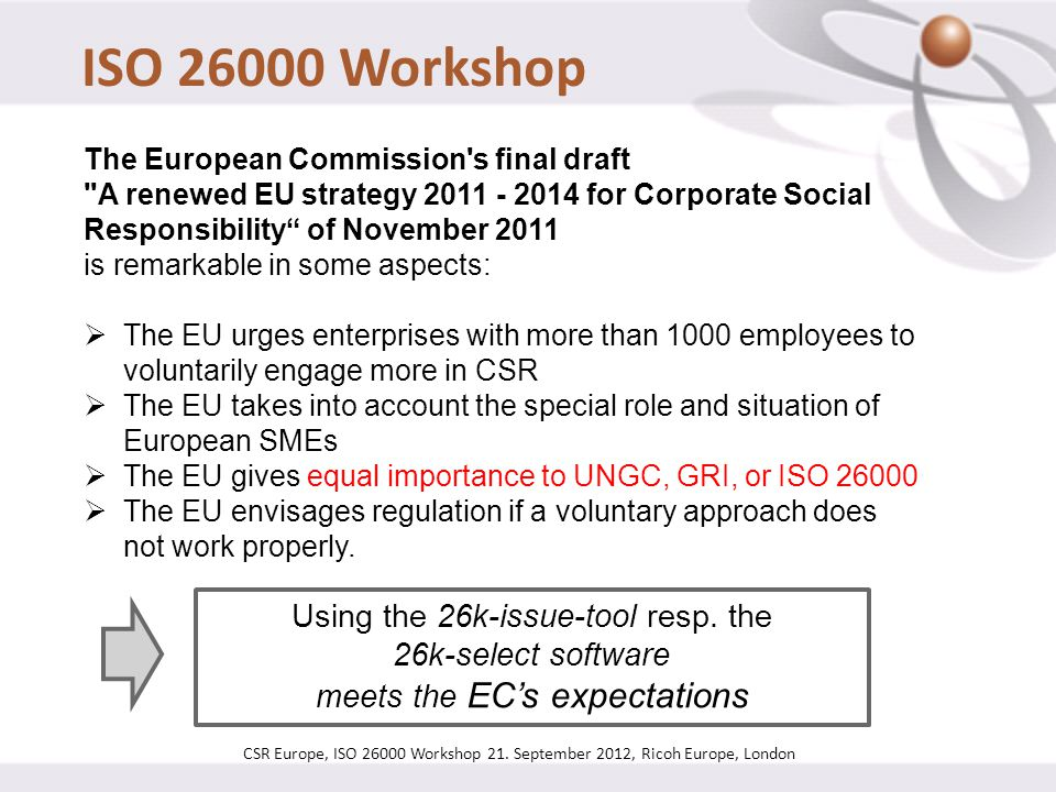 ISO 26000 Workshop The European Commission s final draft A renewed EU strategy 2011 - 2014 for Corporate Social Responsibility of November 2011.