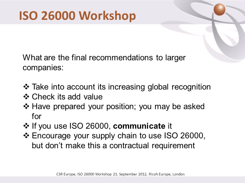 ISO 26000 Workshop What are the final recommendations to larger companies: Take into account its increasing global recognition.