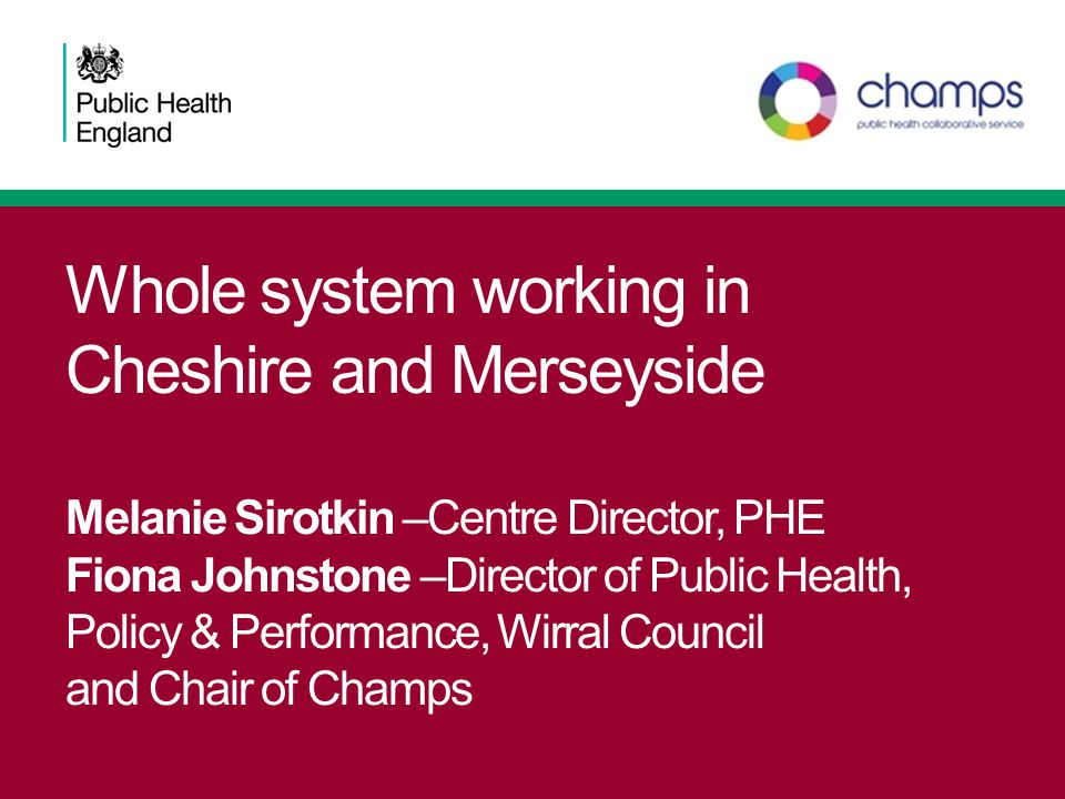 Whole system working in Cheshire and Merseyside Melanie Sirotkin –Centre Director, PHE Fiona Johnstone –Director of Public Health, Policy & Performance, Wirral Council and Chair of Champs