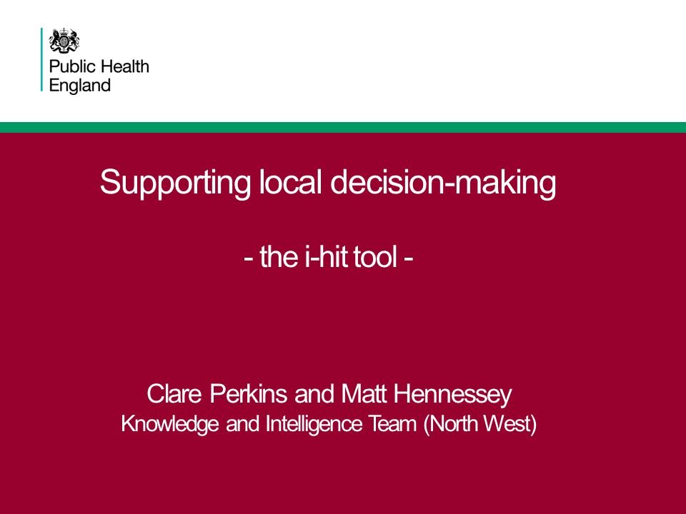 Supporting local decision-making - the i-hit tool - Clare Perkins and Matt Hennessey Knowledge and Intelligence Team (North West)