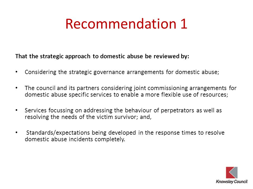 Recommendation 1 That the strategic approach to domestic abuse be reviewed by: Considering the strategic governance arrangements for domestic abuse;