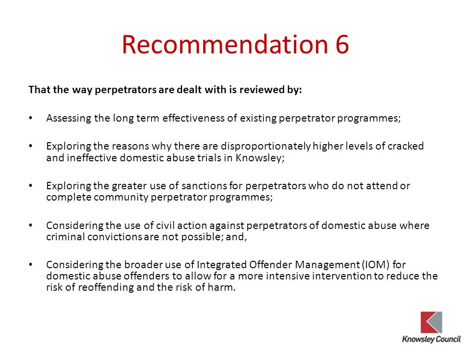 Recommendation 6 That the way perpetrators are dealt with is reviewed by: