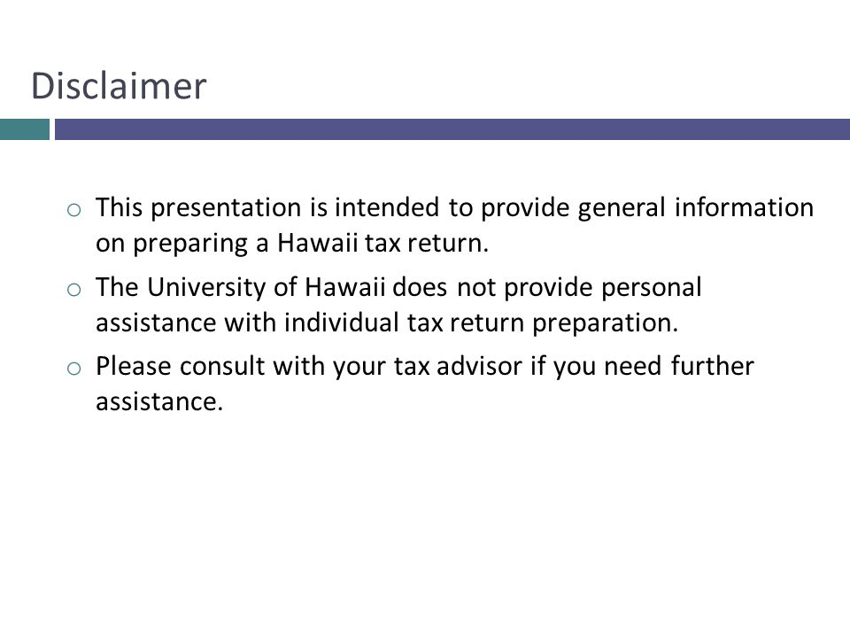 Disclaimer This presentation is intended to provide general information on preparing a Hawaii tax return.