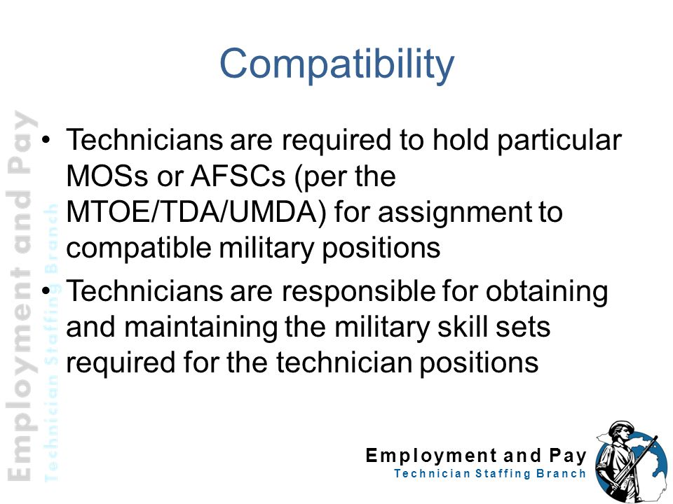 Compatibility Technicians are required to hold particular MOSs or AFSCs (per the MTOE/TDA/UMDA) for assignment to compatible military positions.