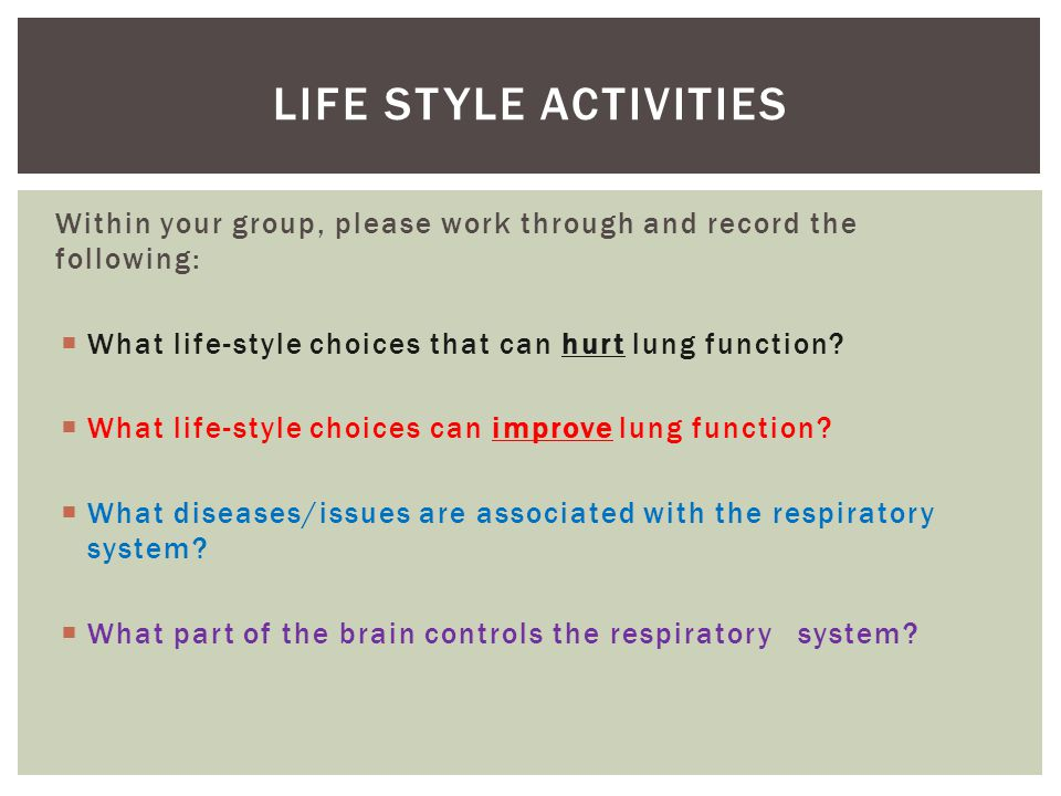 Life style activities Within your group, please work through and record the following: What life-style choices that can hurt lung function
