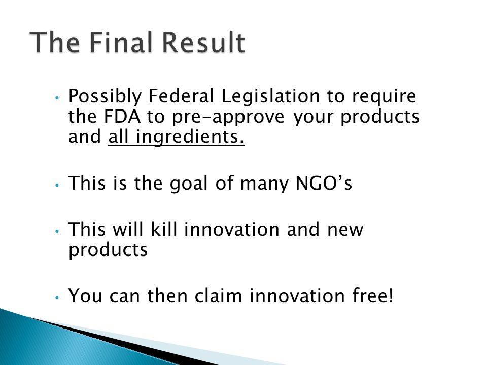 The Final Result Possibly Federal Legislation to require the FDA to pre-approve your products and all ingredients.
