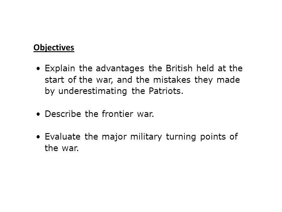 Objectives Explain the advantages the British held at the start of the war, and the mistakes they made by underestimating the Patriots.