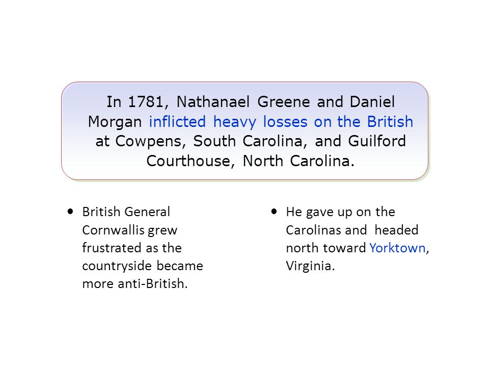 In 1781, Nathanael Greene and Daniel Morgan inflicted heavy losses on the British at Cowpens, South Carolina, and Guilford Courthouse, North Carolina.
