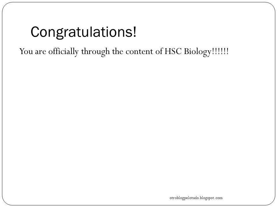 Congratulations. You are officially through the content of HSC Biology!!!!!.