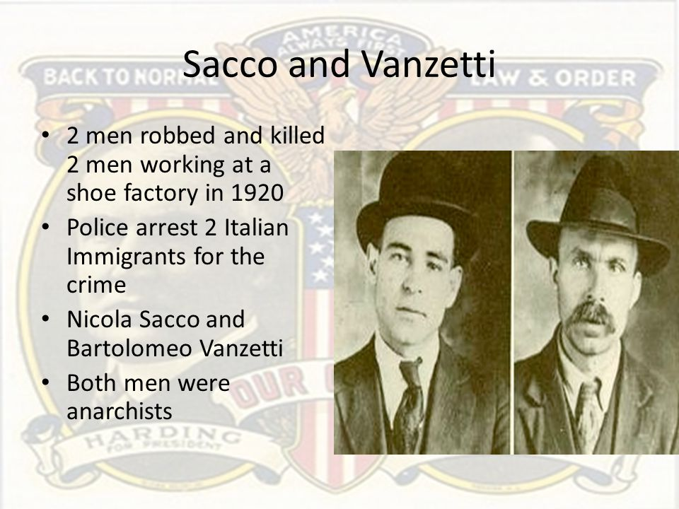 Sacco and Vanzetti 2 men robbed and killed 2 men working at a shoe factory in 1920. Police arrest 2 Italian Immigrants for the crime.