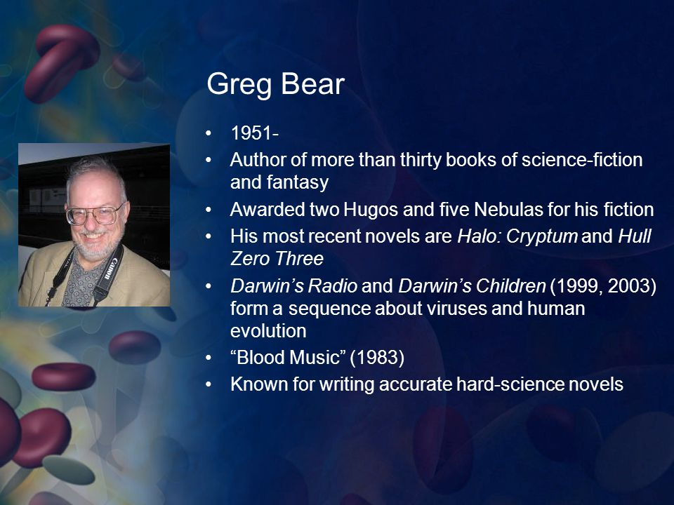 Greg Bear 1951- Author of more than thirty books of science-fiction and fantasy. Awarded two Hugos and five Nebulas for his fiction.