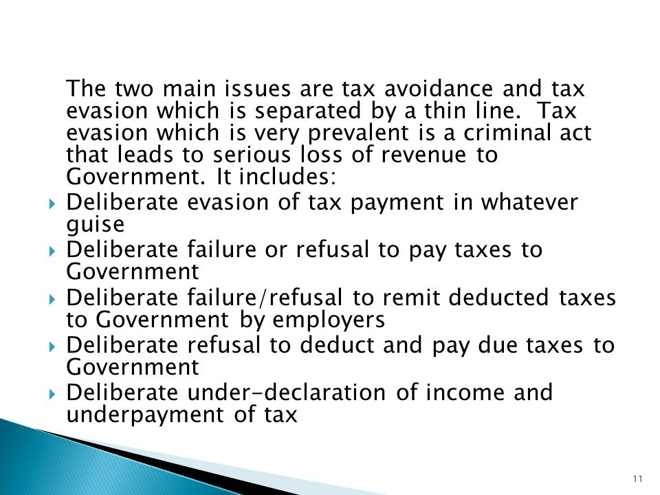 The two main issues are tax avoidance and tax evasion which is separated by a thin line. Tax evasion which is very prevalent is a criminal act that leads to serious loss of revenue to Government. It includes: