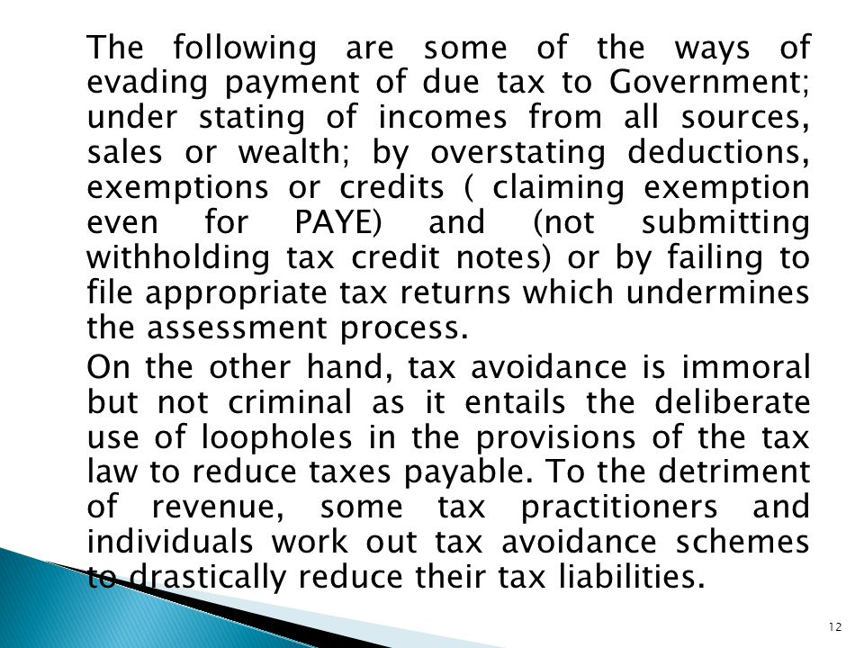 The following are some of the ways of evading payment of due tax to Government; under stating of incomes from all sources, sales or wealth; by overstating deductions, exemptions or credits ( claiming exemption even for PAYE) and (not submitting withholding tax credit notes) or by failing to file appropriate tax returns which undermines the assessment process.