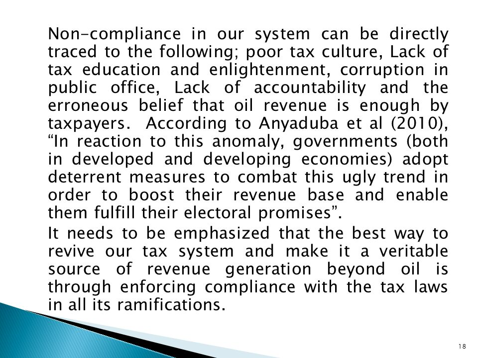 Non-compliance in our system can be directly traced to the following; poor tax culture, Lack of tax education and enlightenment, corruption in public office, Lack of accountability and the erroneous belief that oil revenue is enough by taxpayers.